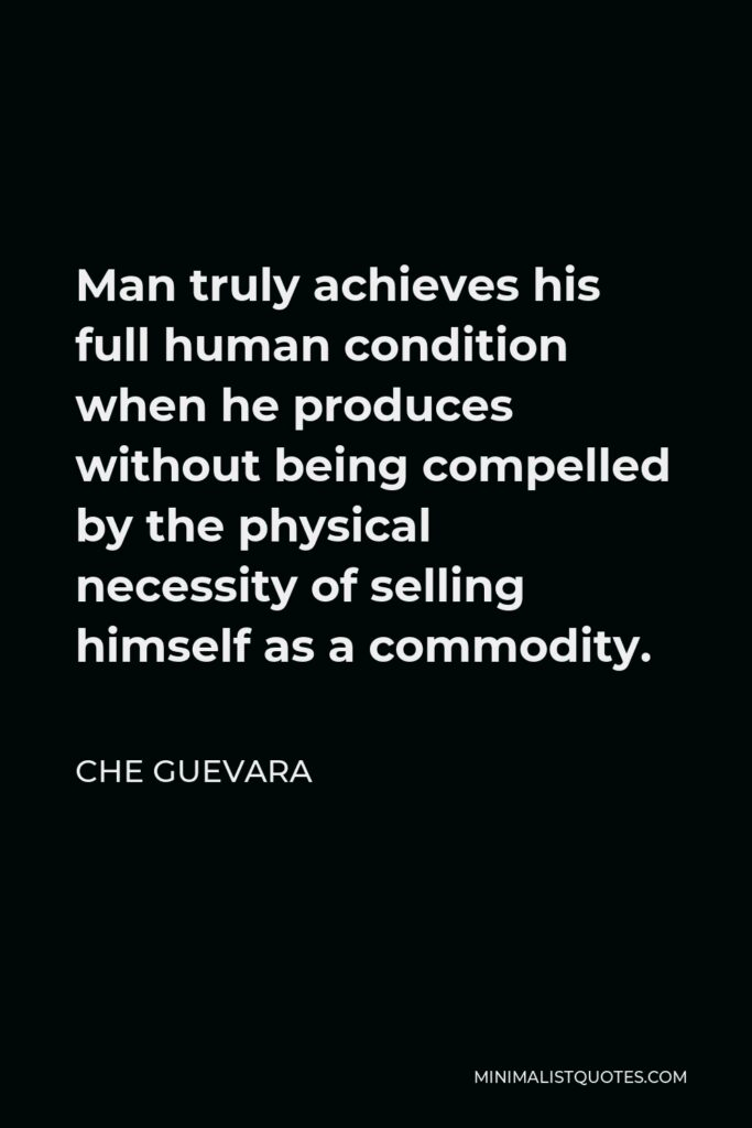 Che Guevara Quote - Man truly achieves his full human condition when he produces without being compelled by the physical necessity of selling himself as a commodity.