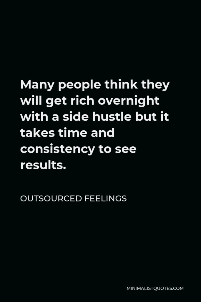 Outsourced Feelings Quote - Many people think they will get rich overnight with a side hustle but it takes time and consistency to see results.
