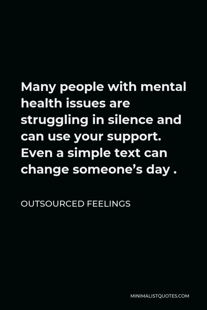 Outsourced Feelings Quote - Many people with mental health issues are struggling in silence and can use your support. Even a simple text can change someone's day .