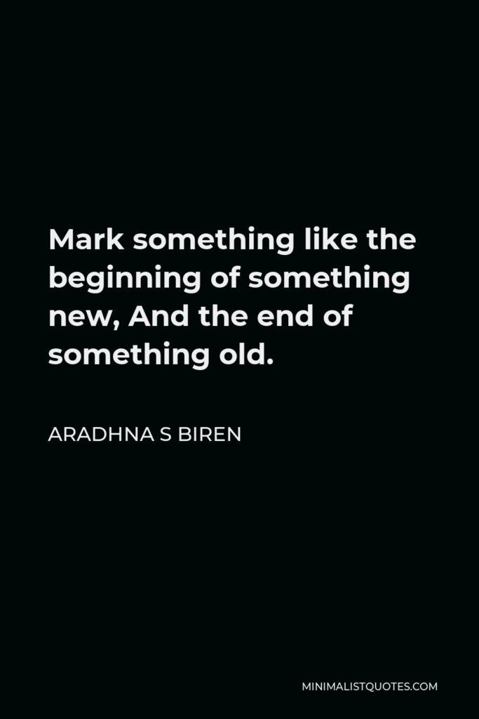 Aradhna S Biren Quote - Mark something like the beginning of something new, And the end of something old.