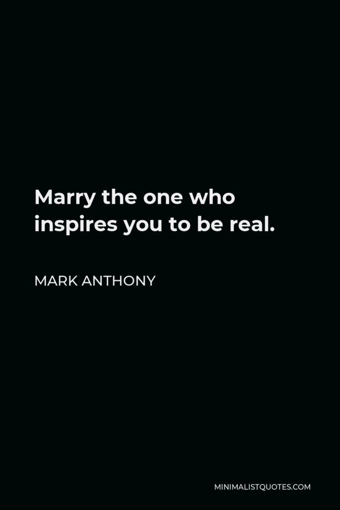 Mark Anthony Quote - Marry the one who inspires you to be real.