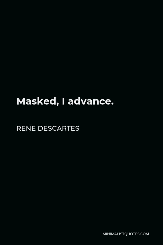 Rene Descartes Quote - Masked, I advance.