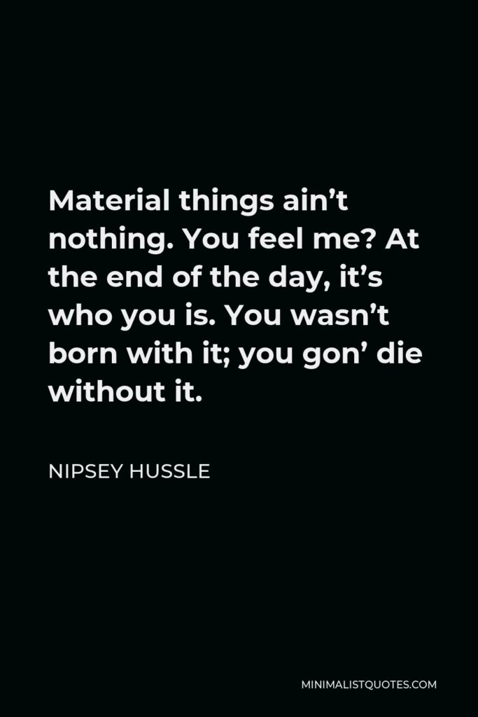 Nipsey Hussle Quote - Material things ain't nothing. You feel me? At the end of the day, it's who you is. You wasn't born with it; you gon' die without it.
