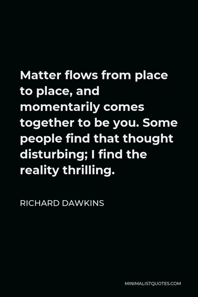 Richard Dawkins Quote - Matter flows from place to place, and momentarily comes together to be you. Some people find that thought disturbing; I find the reality thrilling.