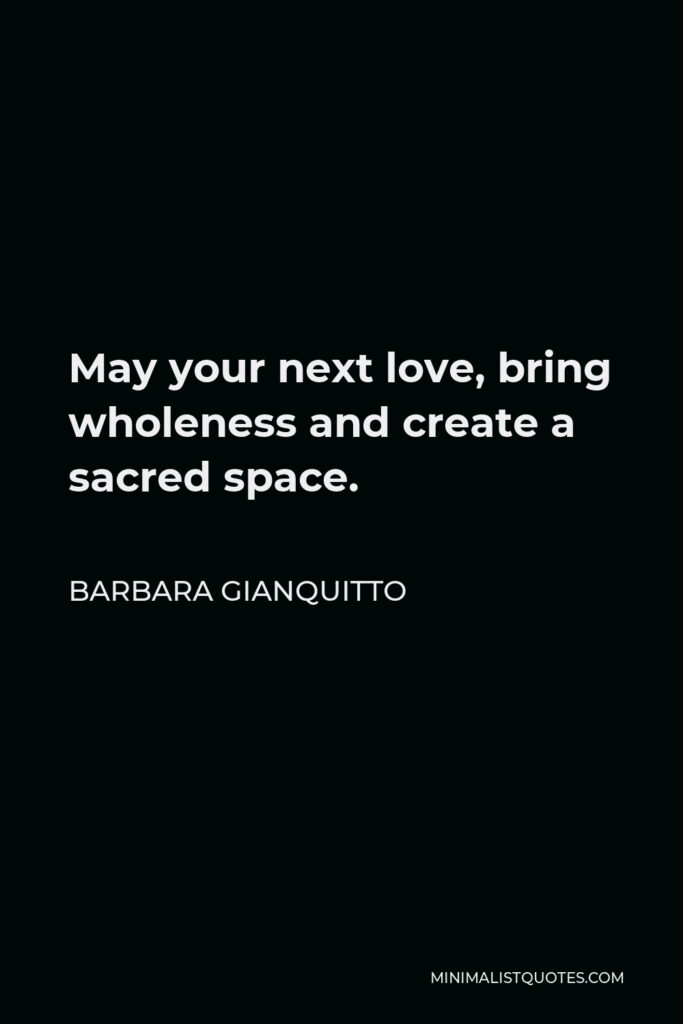 Barbara Gianquitto Quote - May your next love, bring wholeness and create a sacred space.