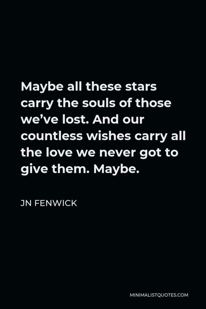 JN Fenwick Quote - Maybe all these stars carry the souls of those we've lost. And our countless wishes carry all the love we never got to give them. Maybe.