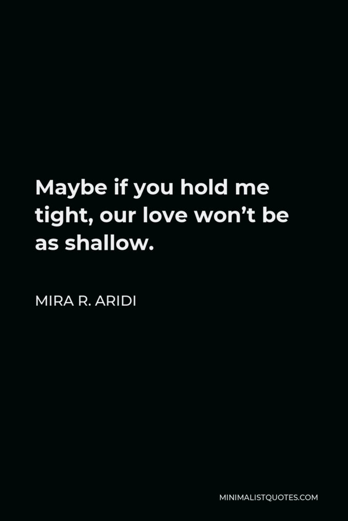 Mira R. Aridi Quote - Maybe if you hold me tight, our love won't be as shallow.