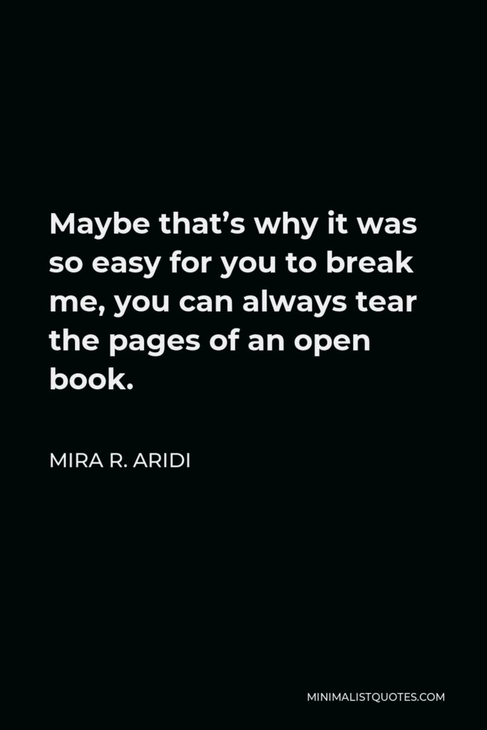 Mira R. Aridi Quote - Maybe that's why it was so easy for you to break me, you can always tear the pages of an open book.