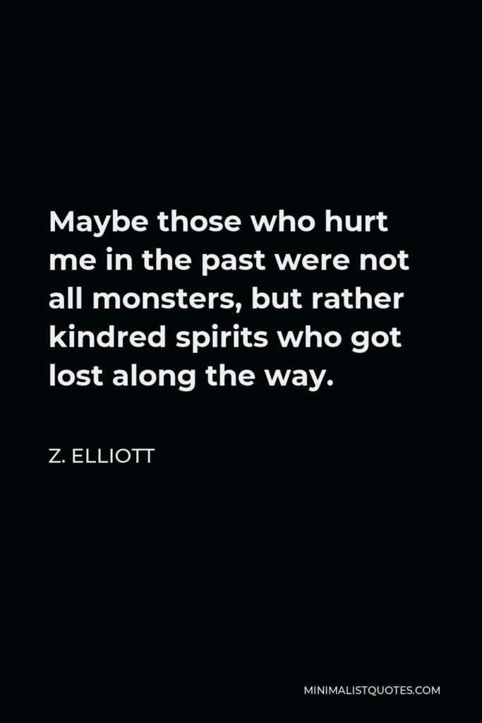 Z. Elliott Quote - Maybe those who hurt me in the past were not all monsters, but rather kindred spirits who got lost along the way.