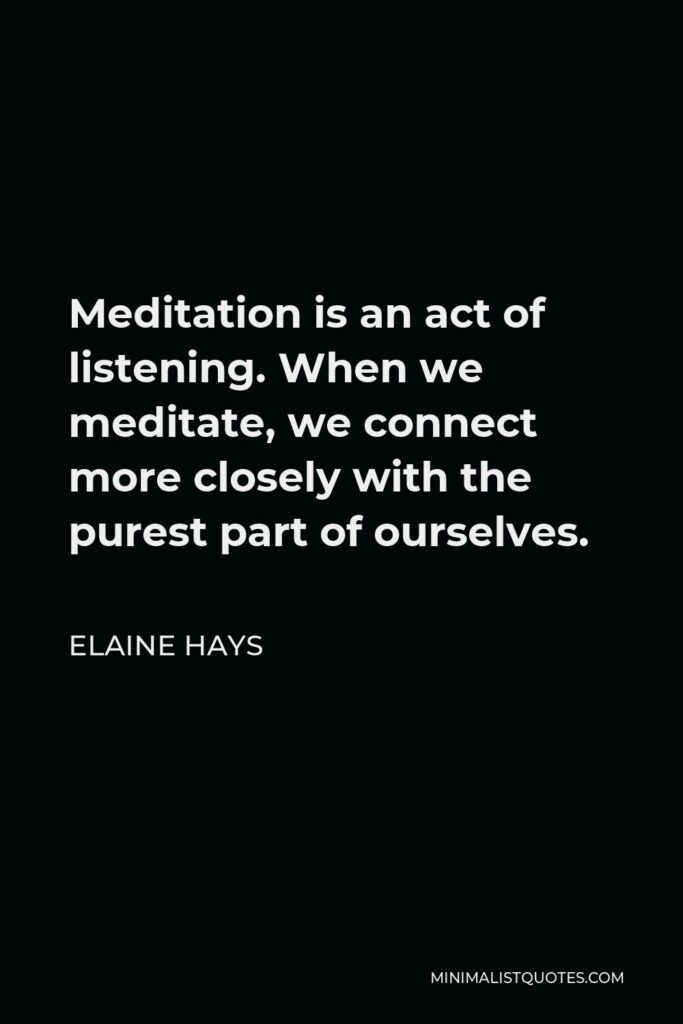 Elaine Hays Quote - Meditation is an act of listening. When we meditate, we connect more closely with the purest part of ourselves.