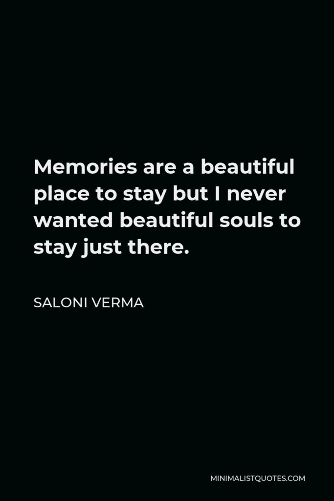 Saloni Verma Quote - Memories are a beautiful place to stay but I never wanted beautiful souls to stay just there.