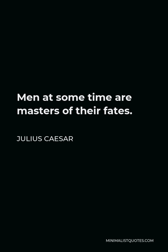 Julius Caesar Quote - Men at some time are masters of their fates.