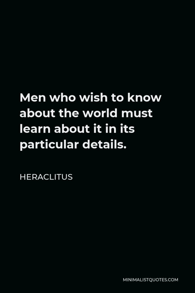 Heraclitus Quote - Men who wish to know about the world must learn about it in its particular details.