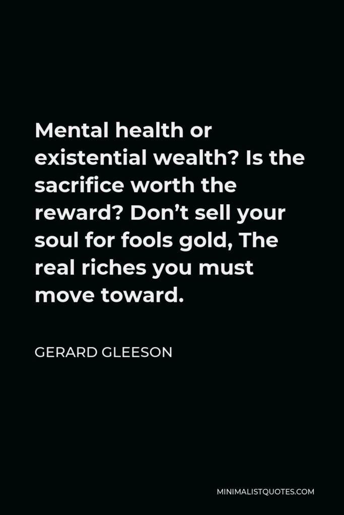 Gerard Gleeson Quote - Mental health or existential wealth? Is the sacrifice worth the reward? Don't sell your soul for fools gold, The real riches you must move toward.