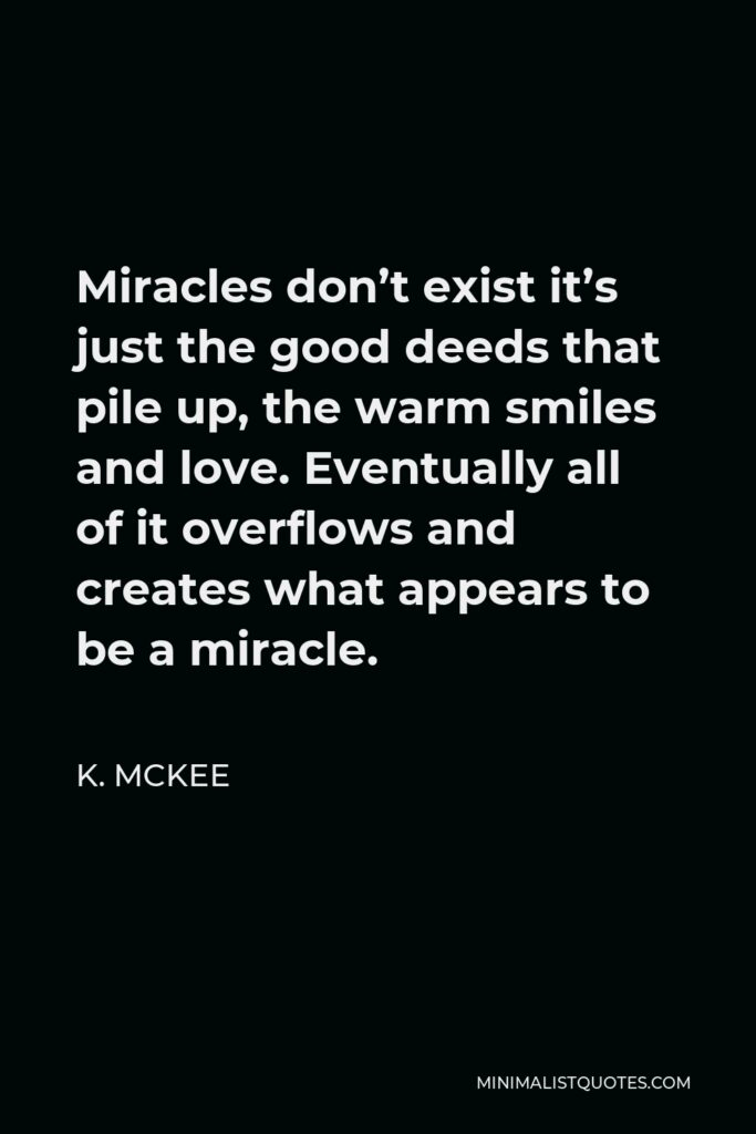 K. Mckee Quote - Miracles don't exist it's just the good deeds that pile up, the warm smiles and love. Eventually all of it overflows and creates what appears to be a miracle.