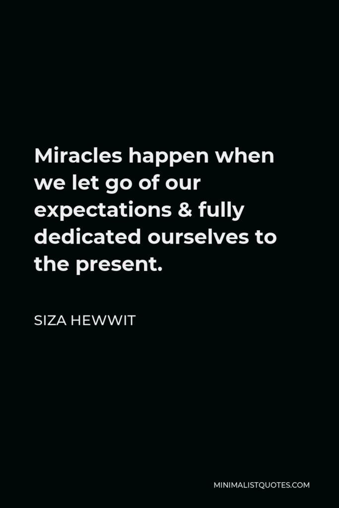 Siza Hewwit Quote - Miracles happen when we let go of our expectations & fully dedicated ourselves to the present.