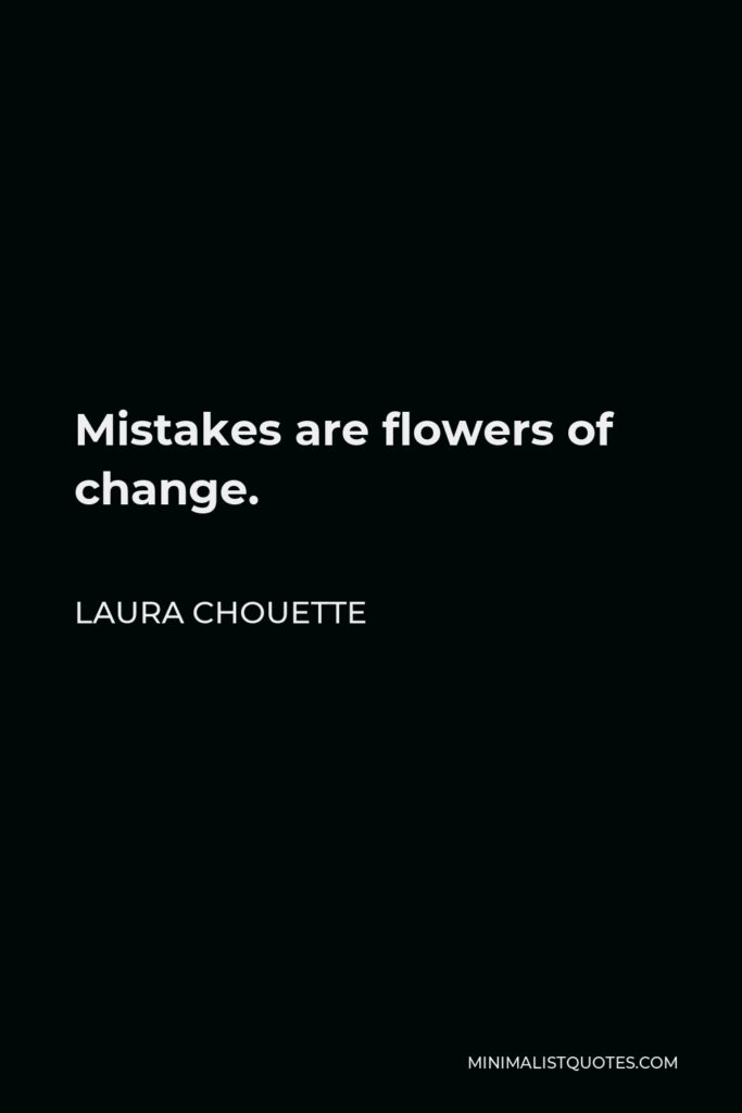 Laura Chouette Quote - Mistakes are flowers of change.