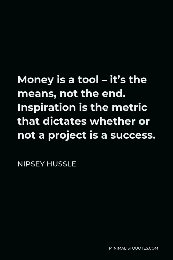 Nipsey Hussle Quote - Money is a tool – it's the means, not the end. Inspiration is the metric that dictates whether or not a project is a success.