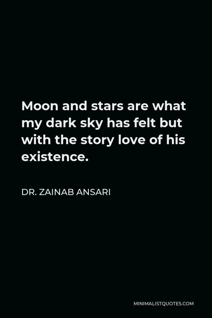 Dr. Zainab Ansari Quote - Moon and stars are what my dark sky has felt but with the story love of his existence.