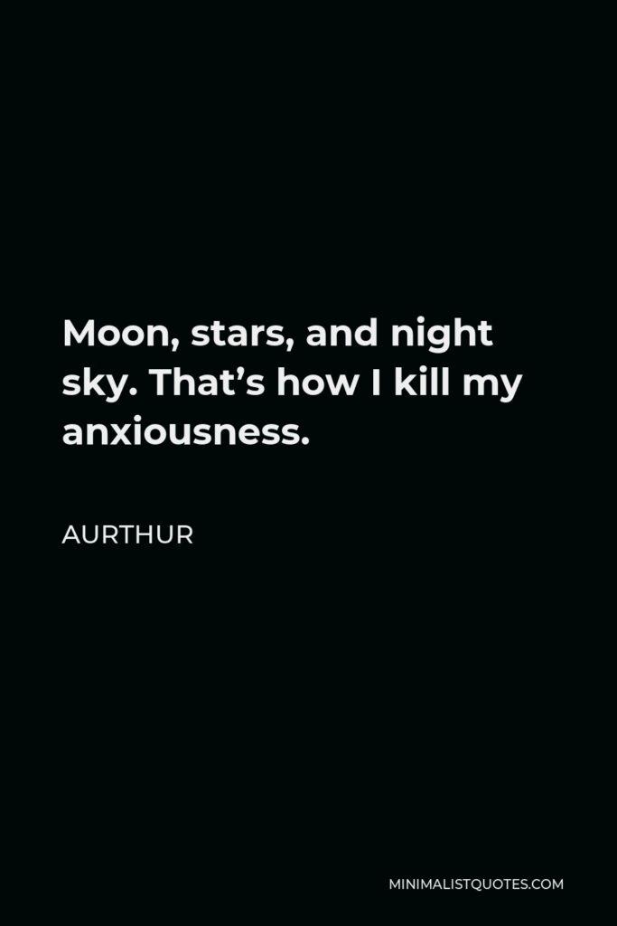 Aurthur Quote - Moon, stars, and night sky. That's how I kill my anxiousness.