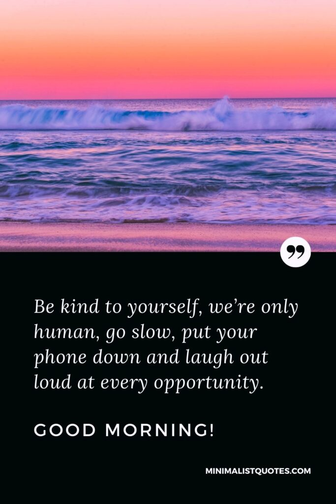 Morning Quote, Wish & Message With Image: Be kind to yourself, we're only human, go slow, put your phone down and laugh out loud at every opportunity. Good Morning!
