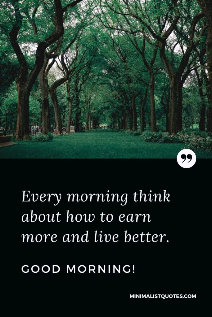 Morning Quote, Wish & Message With Image: Every morning think about how to earn more and live better. Good Morning!