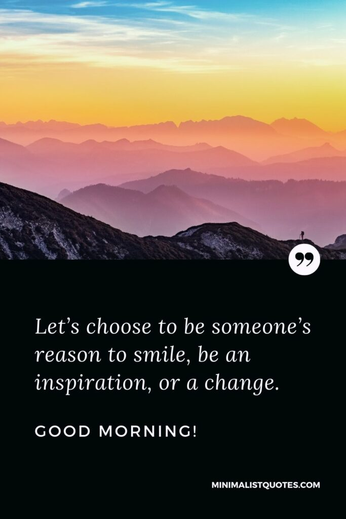 Morning Quote, Wish & Message With Image: Let's choose to be someone's reason to smile, be an inspiration, or a change. Good Morning!