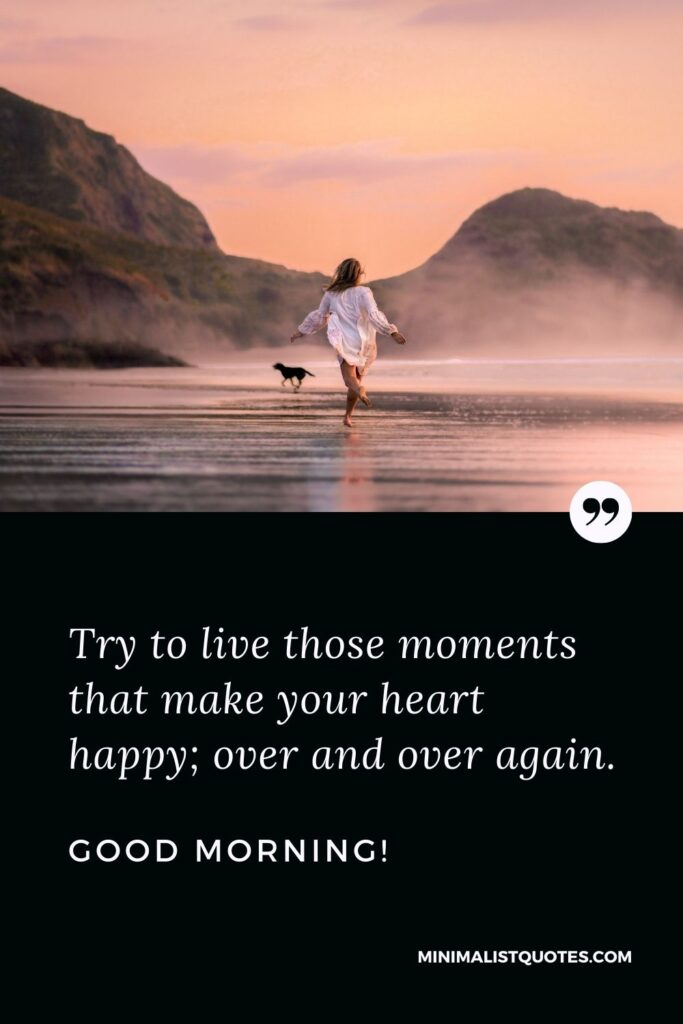 Morning Quote, Wish & Message: Try to live those moments that make your heart happy; over and over again. Good Morning!