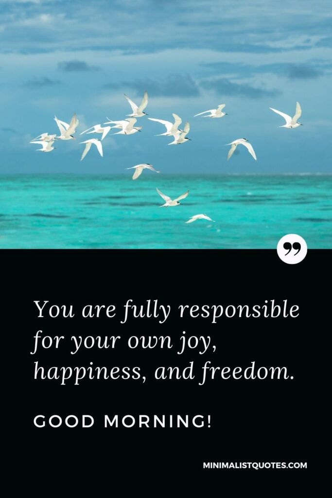 Morning Quote, Wish & Message With Image: You are fully responsible for your own joy, happiness, and freedom. Good Morning!