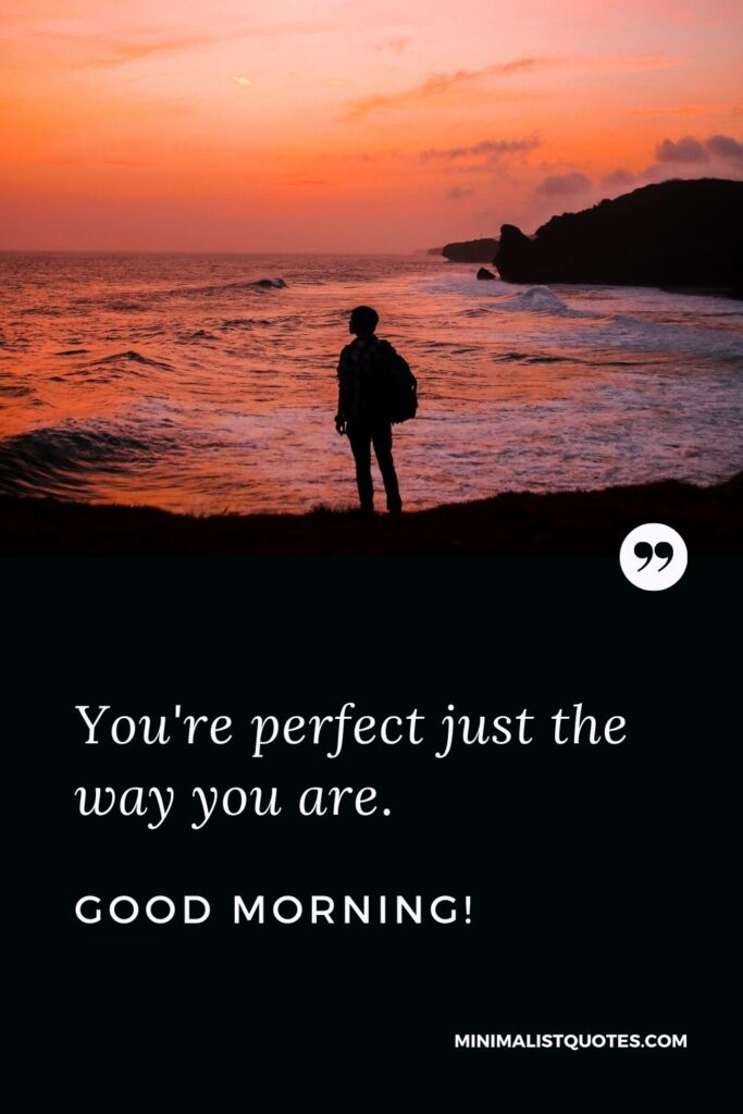 Morning Quote, Wish & Message With Image: You're perfect just the way you are. Good Morning!