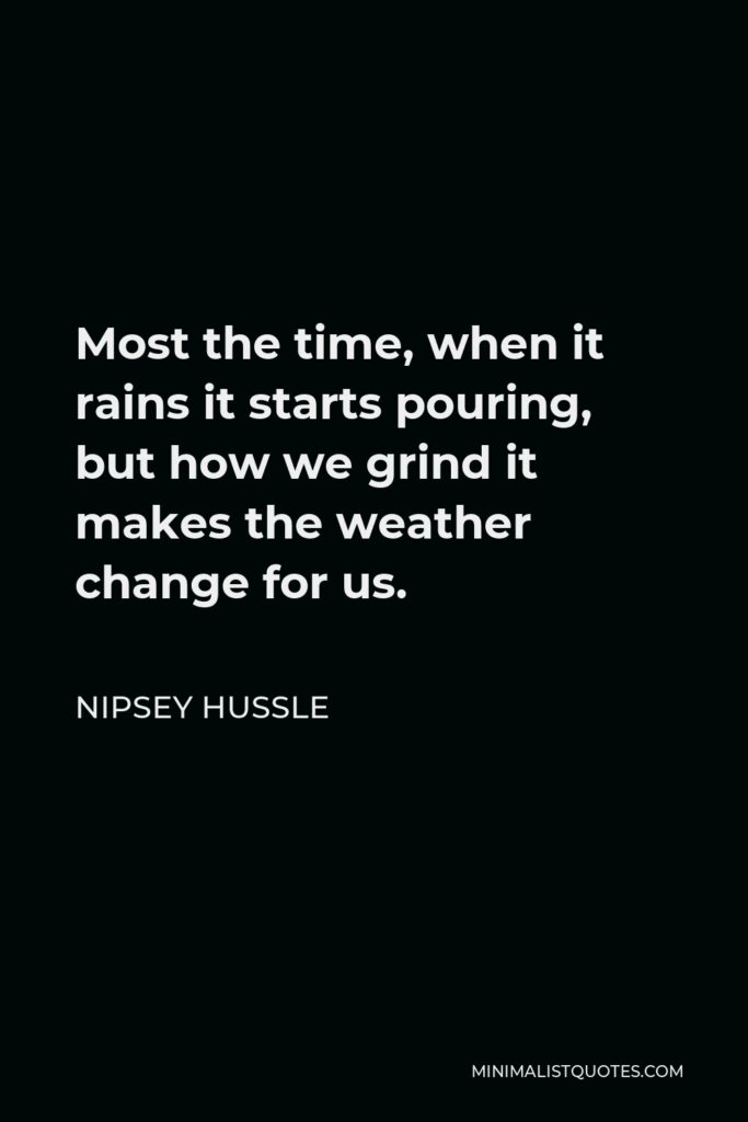 Nipsey Hussle Quote - Most the time, when it rains it starts pouring, but how we grind it makes the weather change for us.