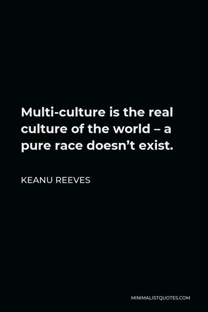 Keanu Reeves Quote - Multi-culture is the real culture of the world – a pure race doesn't exist.