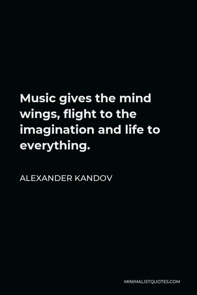 Alexander Kandov Quote - Music gives the mind wings, flight to the imagination and life to everything.