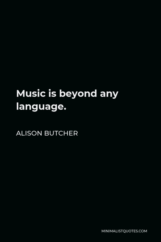 Alison Butcher Quote - Music is beyond any language.