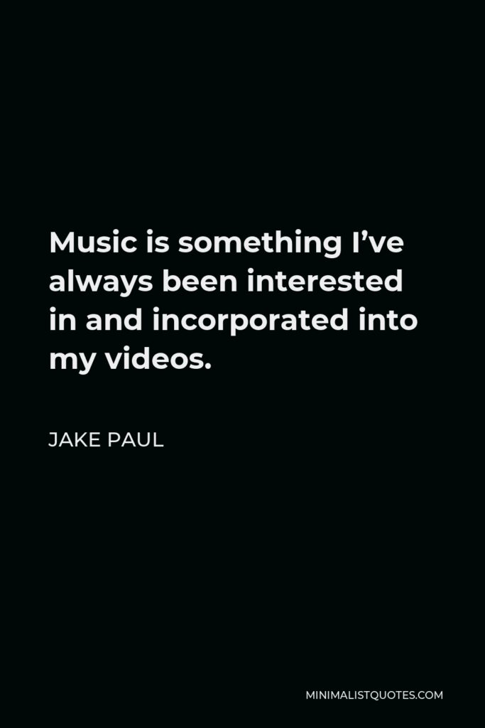 Jake Paul Quote - Music is something I've always been interested in and incorporated into my videos.