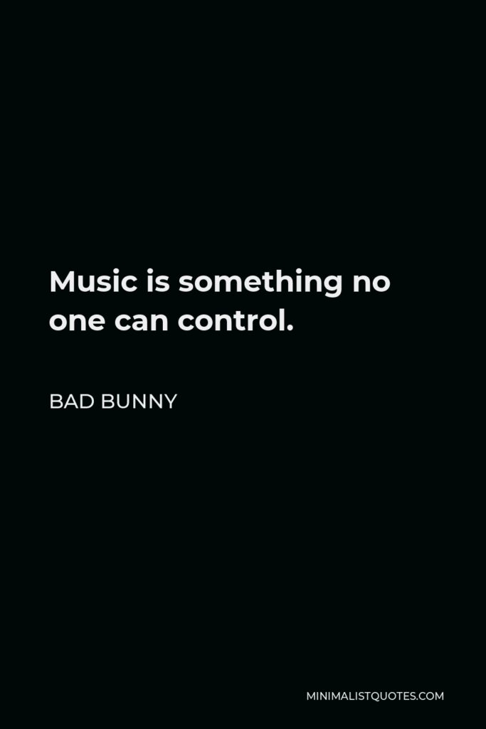 Bad Bunny Quote - Music is something no one can control.