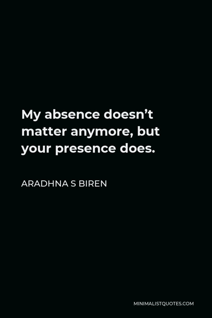 Aradhna S Biren Quote - My absence doesn't matter anymore, but your presence does.