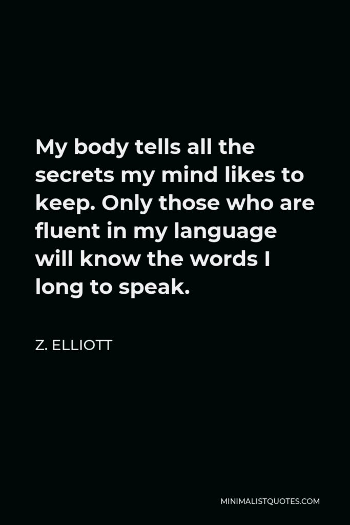 Z. Elliott Quote - My body tells all the secrets my mind likes to keep. Only those who are fluent in my language will know the words I long to speak.