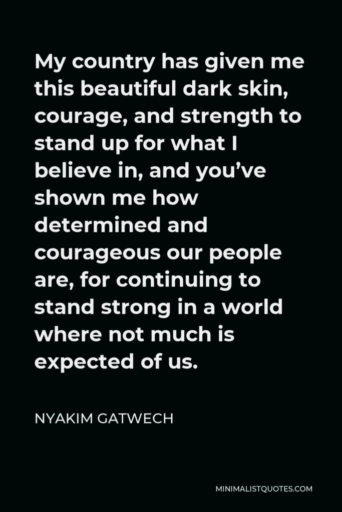 Nyakim Gatwech Quote - My country has given me this beautiful dark skin, courage, and strength to stand up for what I believe in, and you've shown me how determined and courageous our people are, for continuing to stand strong in a world where not much is expected of us.