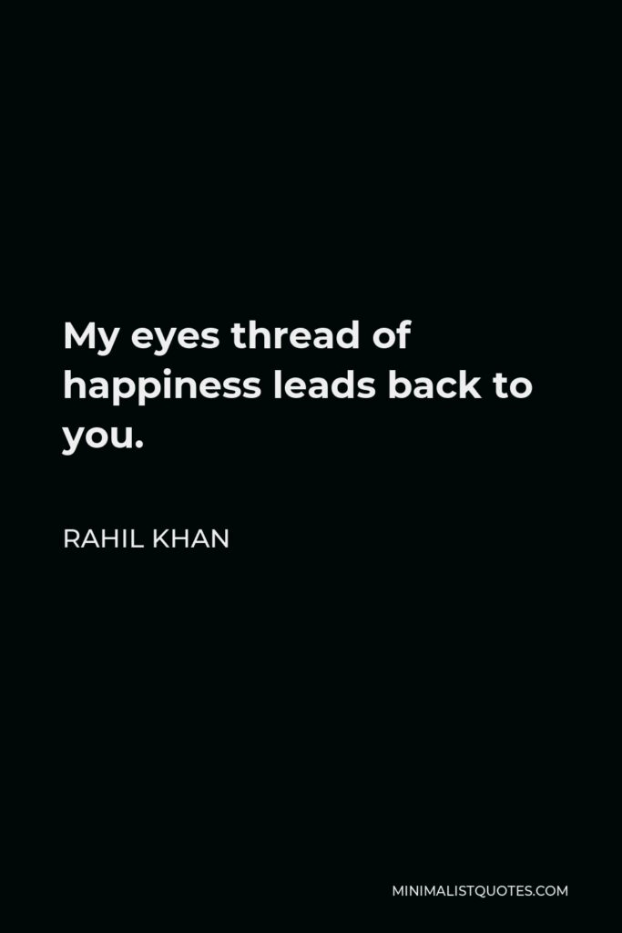 Rahil Khan Quote - My eyes thread of happiness leads back to you.