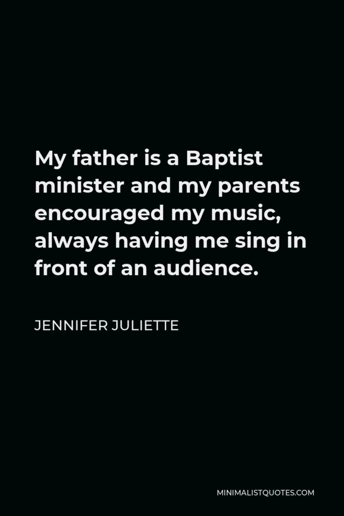 Jennifer Juliette Quote - My father is a Baptist minister and my parents encouraged my music, always having me sing in front of an audience.