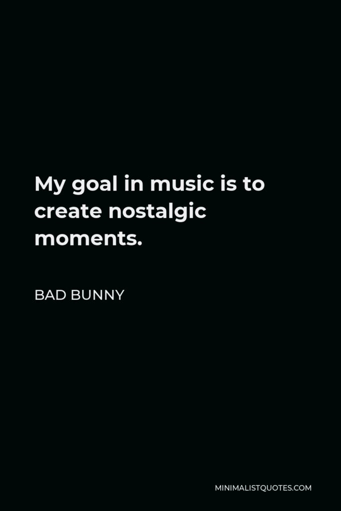 Bad Bunny Quote - My goal in music is to create nostalgic moments.