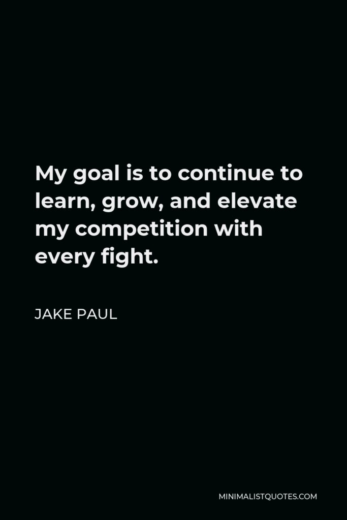 Jake Paul Quote - My goal is to continue to learn, grow, and elevate my competition with every fight.