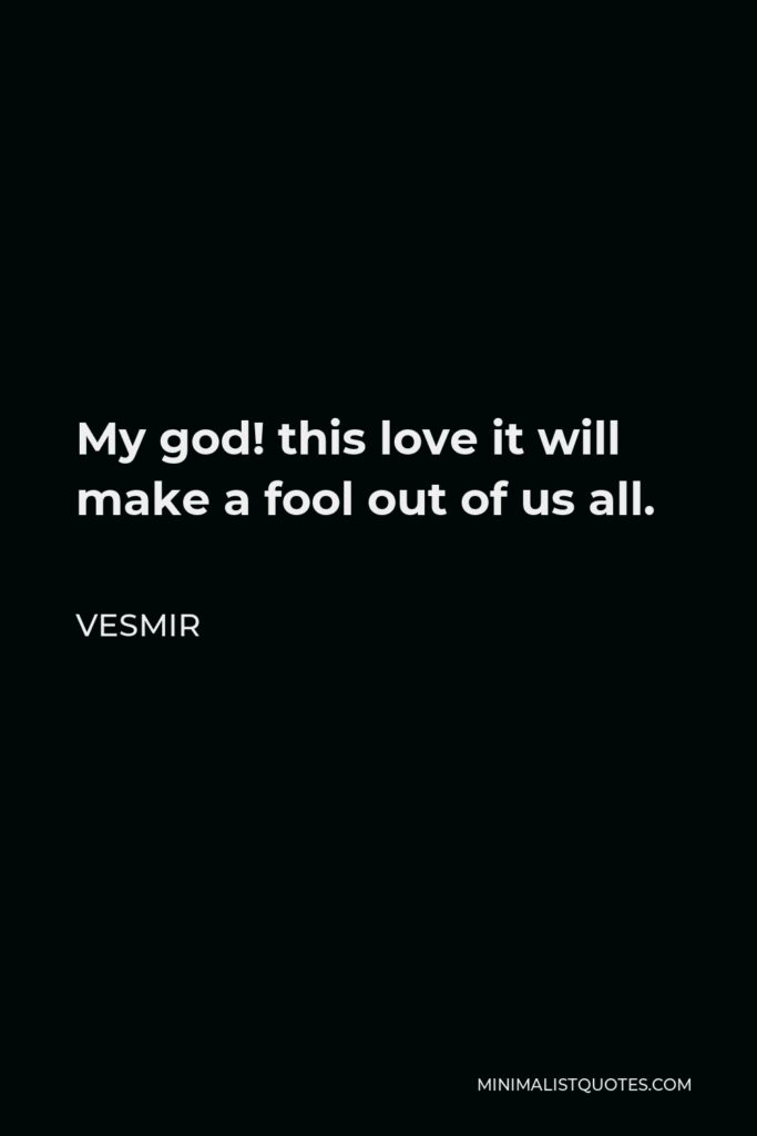 Vesmir Quote - My god! this love it will make a fool out of us all.