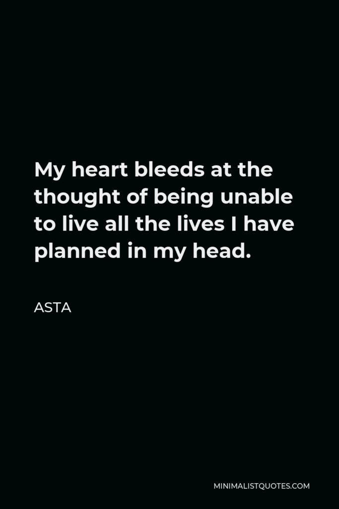 Asta Quote - My heart bleeds at the thought of being unable to live all the lives I have planned in my head.