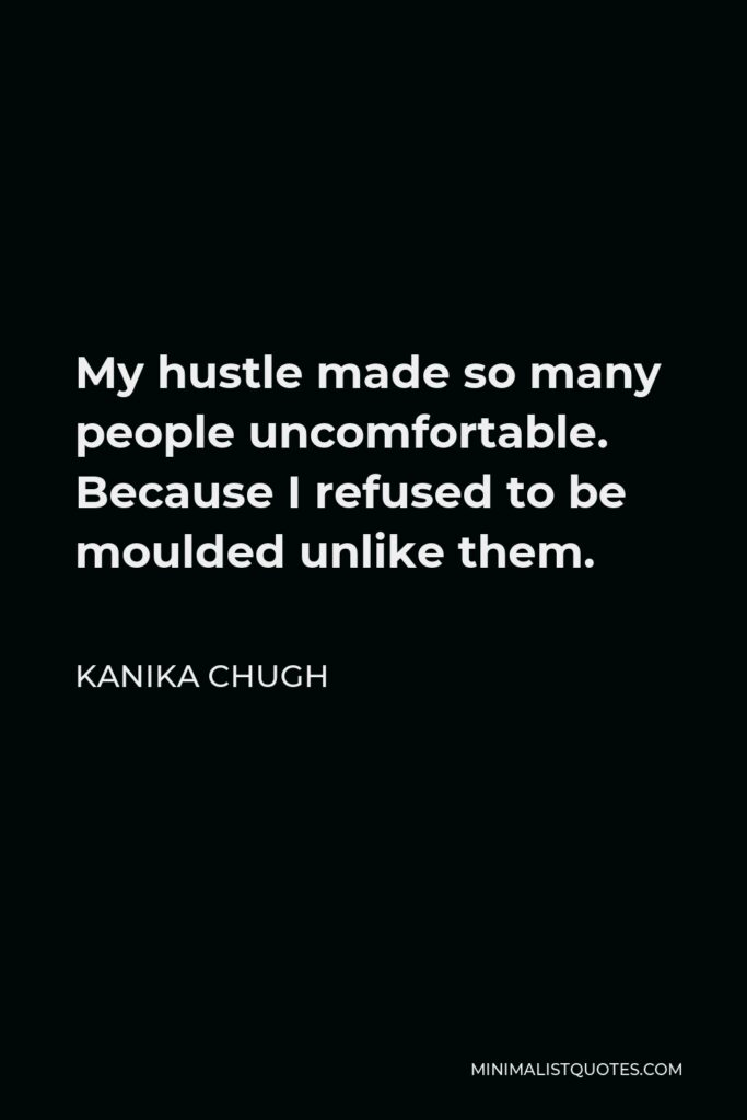 Kanika Chugh Quote - My hustle made so many people uncomfortable. Because I refused to be moulded unlike them.