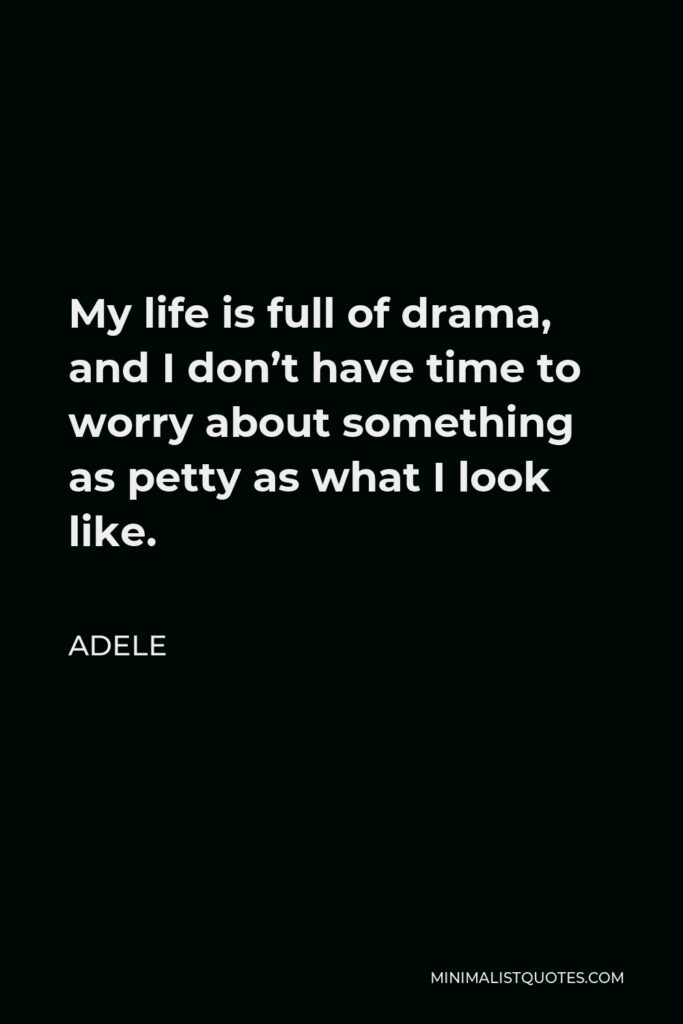 Adele Quote - My life is full of drama, and I don't have time to worry about something as petty as what I look like.