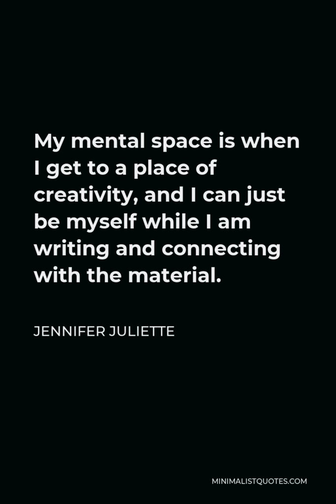 Jennifer Juliette Quote - My mental space is when I get to a place of creativity, and I can just be myself while I am writing and connecting with the material.