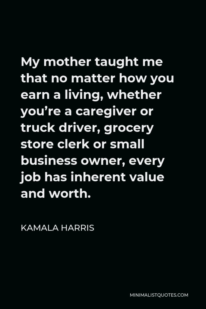 Kamala Harris Quote - My mother taught me that no matter how you earn a living, whether you're a caregiver or truck driver, grocery store clerk or small business owner, every job has inherent value and worth.