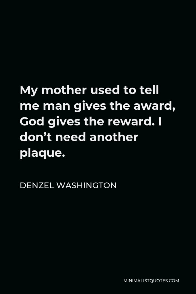 Denzel Washington Quote - My mother used to tell me man gives the award, God gives the reward. I don't need another plaque.